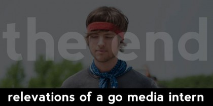 Revelations of a Go Media Intern: The End