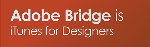 Adobe Bridge is iTunes for Designers
