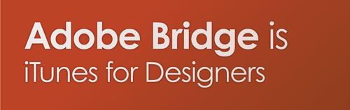 Adobe Bridge is iTunes for Designers