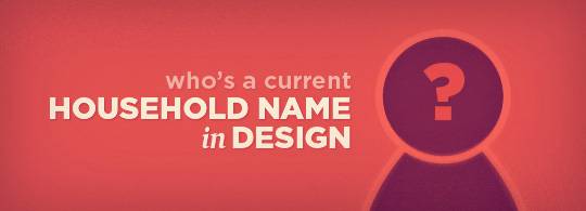 Ask the Readers: Who is a current household name in design?