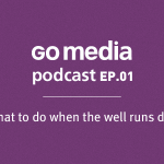 Go Media Podcast – Episode 1: What to Do When the Well Runs Dry