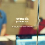 Go Media Podcast – Episode 4: Pricing, Haters, and Bad Clients