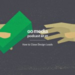Go Media Podcast – Episode 7: How to Close Design Leads