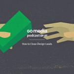 Go Media Podcast – Episode 7: How to Close Design Leads