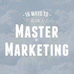 16 Ways to Become a Master of Marketing
