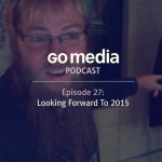 Go Media Podcast  – Episode 27: Looking Forward to 2015