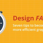 Design FASTER: Seven tips to becoming a faster, more efficient graphic designer