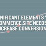 8 Significant Elements Your E-Commerce Site Needs To Increase Conversions